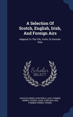 A Selection of Scotch, English, Irish, and Foreign Airs: Adapted to the Fife, Violin, or German-Flute  by  Dorothea Lady Ruggles-Brise  Former
