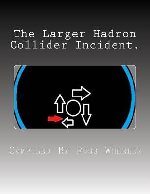 The Larger Hadron Collider Incident. Russ Wheeler