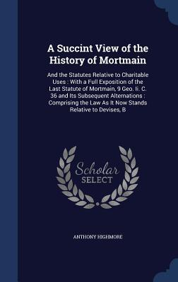 A Succint View of the History of Mortmain: And the Statutes Relative to Charitable Uses: With a Full Exposition of the Last Statute of Mortmain, 9 Geo. II. C. 36 and Its Subsequent Alternations: Comprising the Law as It Now Stands Relative to Devises, B  by  Anthony Highmore