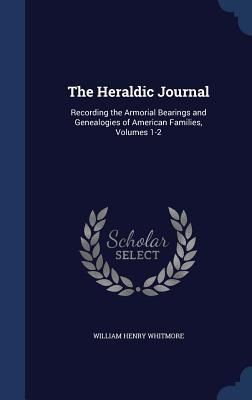 The Heraldic Journal: Recording the Armorial Bearings and Genealogies of American Families, Volumes 1-2 William Henry Whitmore