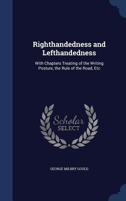Righthandedness and Lefthandedness: With Chapters Treating of the Writing Posture, the Rule of the Road, Etc  by  George Milbry Gould