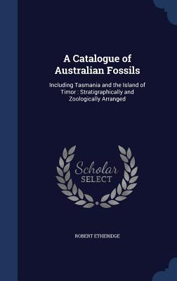 A Catalogue of Australian Fossils: Including Tasmania and the Island of Timor: Stratigraphically and Zoologically Arranged Robert Etheridge  Jr.
