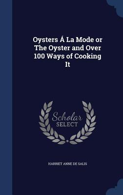 Oysters a la Mode or the Oyster and Over 100 Ways of Cooking It  by  Harriet Anne De Salis