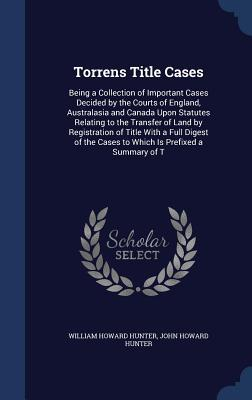 Torrens Title Cases: Being a Collection of Important Cases Decided  by  the Courts of England, Australasia and Canada Upon Statutes Relating to the Transfer of Land by Registration of Title with a Full Digest of the Cases to Which Is Prefixed a Summary of T by William Howard Hunter
