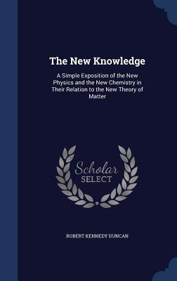 The New Knowledge: A Simple Exposition of the New Physics and the New Chemistry in Their Relation to the New Theory of Matter  by  Robert Kennedy Duncan