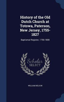 History of the Old Dutch Church at Totowa, Paterson, New Jersey, 1755-1827: Baptismal Register, 1756-1808  by  William Nelson