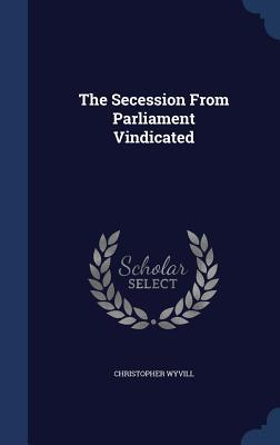 The Secession from Parliament Vindicated Christopher Wyvill