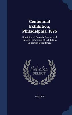 Centennial Exhibition, Philadelphia, 1876: Dominion of Canada, Province of Ontario. Catalogue of Exhibits in Education Department  by  Ontario