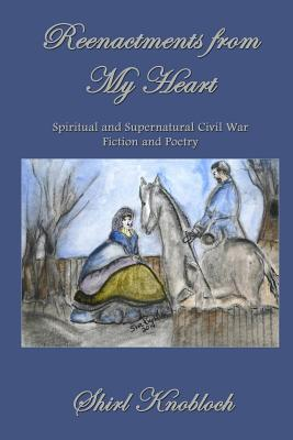 Reenactments from My Heart: Spiritual and Supernatural Civil War Fiction and Poetry Shirl Knobloch