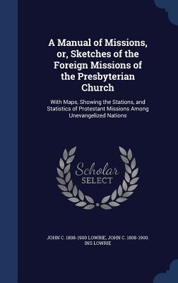 A Manual of Missions, Or, Sketches of the Foreign Missions of the Presbyterian Church: With Maps, Showing the Stations, and Statistics of Protestant Missions Among Unevangelized Nations  by  John C 1808-1900 Lowrie
