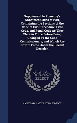 Supplement to Pomeroys Annotated Codes of 1901, Containing the Sections of the Code of Civil Procedure, Civil Code, and Penal Code as They Were in Force Before Being Changed  by  the Code Commissioners, and Which Are Now in Force Under the Recent Decision by California