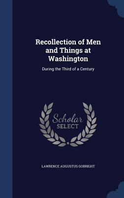 Recollection of Men and Things at Washington: During the Third of a Century  by  L a Gobright