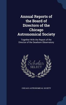 Annual Reports of the Board of Directors of the Chicago Astronomical Society: Together with the Report of the Director of the Dearborn Observatory Chicago Astronomical Society