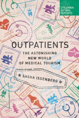 Outpatients: The Astonishing New World of Medical Tourism Sasha Issenberg