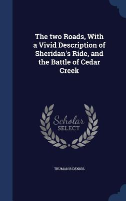 The Two Roads, with a Vivid Description of Sheridans Ride, and the Battle of Cedar Creek  by  Truman B Dennis