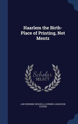 Haarlem the Birth-Place of Printing, Not Mentz Jan Hendrik Hessels