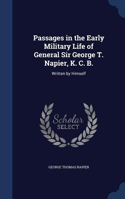 Passages in the Early Military Life of General Sir George T. Napier, K. C. B.: Written  by  Himself by George Thomas Napier