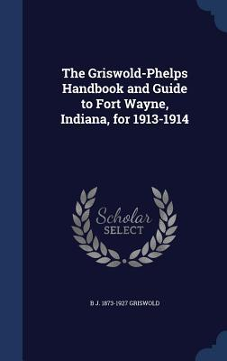 The Griswold-Phelps Handbook and Guide to Fort Wayne, Indiana, for 1913-1914  by  B J 1873-1927 Griswold