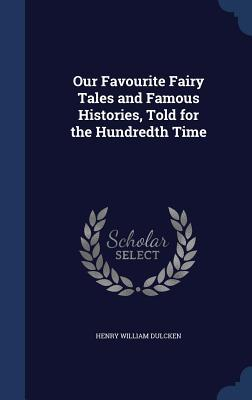 Our Favourite Fairy Tales and Famous Histories, Told for the Hundredth Time  by  Henry William Dulcken