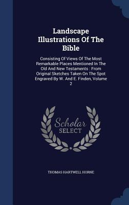 Landscape Illustrations of the Bible: Consisting of Views of the Most Remarkable Places Mentioned in the Old and New Testaments: From Original Sketches Taken on the Spot Engraved W. and E. Finden, Volume 2 by Thomas Hartwell Horne