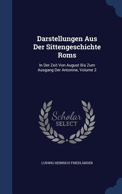 Darstellungen Aus Der Sittengeschichte ROMs: In Der Zeit Von August Bis Zum Ausgang Der Antonine, Volume 2 Ludwig Heinrich Friedlander