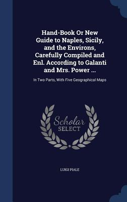 Hand-Book or New Guide to Naples, Sicily, and the Environs, Carefully Compiled and Enl. According to Galanti and Mrs. Power ...: In Two Parts, with Five Geographical Maps Luigi Piale