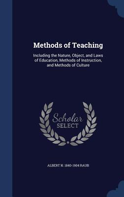 Methods of Teaching: Including the Nature, Object, and Laws of Education, Methods of Instruction, and Methods of Culture Albert N 1840-1904 Raub
