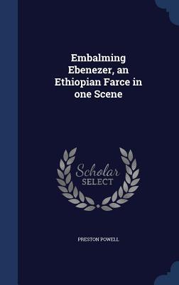 Embalming Ebenezer, an Ethiopian Farce in One Scene  by  Preston Powell