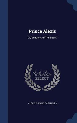 Prince Alexis: Or, Beauty and the Beast  by  Alexis (Prince Fict Name )