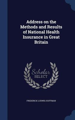 Address on the Methods and Results of National Health Insurance in Great Britain Frederick Ludwig Hoffman
