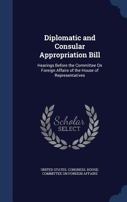 Diplomatic and Consular Appropriation Bill: Hearings Before the Committee on Foreign Affairs of the House of Representatives  by  United States Congress House Committee