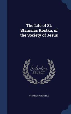 The Life of St. Stanislas Kostka, of the Society of Jesus  by  Stanislaus Kostka