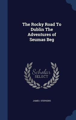 The Rocky Road to Dublin the Adventures of Seumas Beg James Stephens