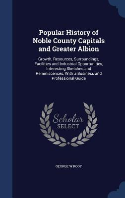 Popular History of Noble County Capitals and Greater Albion: Growth, Resources, Surroundings, Facilities and Industrial Opportunities, Interesting Sketches and Reminiscences, with a Business and Professional Guide George W Roof