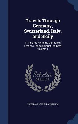 Travels Through Germany, Switzerland, Italy, and Sicily: Translated from the German of Frederic Leopold Count Stolberg Volume 1 Friedrich Leopold Stolberg