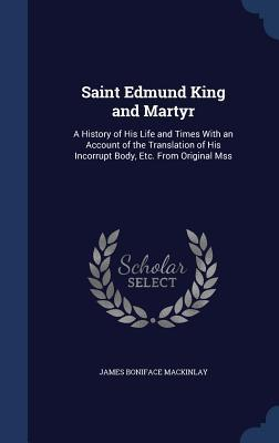 Saint Edmund King and Martyr: A History of His Life and Times with an Account of the Translation of His Incorrupt Body, Etc. from Original Mss James Boniface Mackinlay