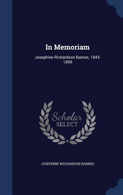 In Memoriam: Josephine Richardson Barnes, 1843-1899 Josephine Richardson Barnes