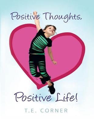 Positive Thoughts, Positive Life!  by  T E Corner