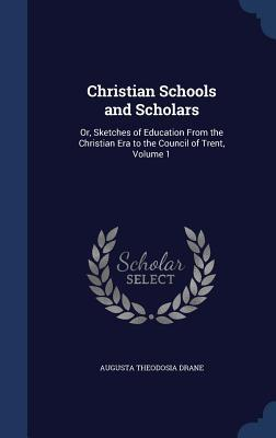 Christian Schools and Scholars: Or, Sketches of Education from the Christian Era to the Council of Trent, Volume 1  by  Augusta Theodosia Drane