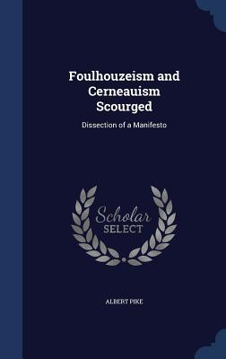Foulhouzeism and Cerneauism Scourged: Dissection of a Manifesto  by  Albert Pike