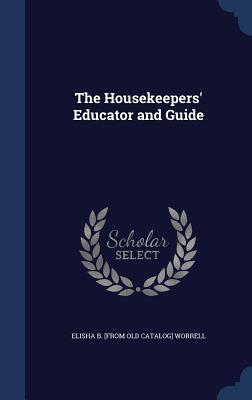 The Housekeepers Educator and Guide  by  Elisha B [From Old Catalog] Worrell