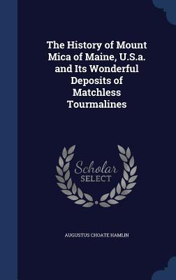 The History of Mount Mica of Maine, U.S.A. and Its Wonderful Deposits of Matchless Tourmalines Augustus Choate Hamlin