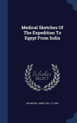 Medical Sketches of the Expedition to Egypt from India James Sir McGrigor  1771-1858