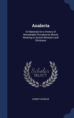 Analecta: Or Materials for a History of Remarkable Providences Mostly Relating to Scotch Ministers and Christians Robert Wodrow