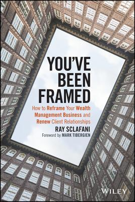 Youve Been Framed: How to Reframe Your Wealth Management Business and Renew Client Relationships  by  Ray Sclafani