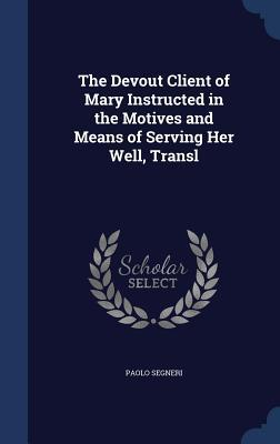The Devout Client of Mary Instructed in the Motives and Means of Serving Her Well, Transl Paolo Segneri