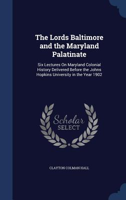 The Lords Baltimore and the Maryland Palatinate: Six Lectures on Maryland Colonial History Delivered Before the Johns Hopkins University in the Year 1902  by  Clayton Colman Hall