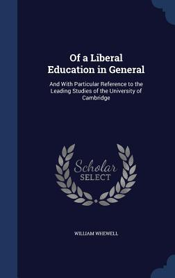Of a Liberal Education in General: And with Particular Reference to the Leading Studies of the University of Cambridge William Whewell
