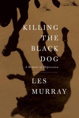 Killing the Black Dog: A Memoir of Depression  by  Les Murray