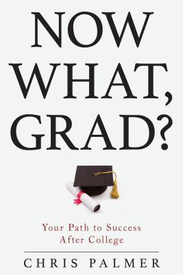 Now What, Grad?: Your Path to Success After College Chris Palmer